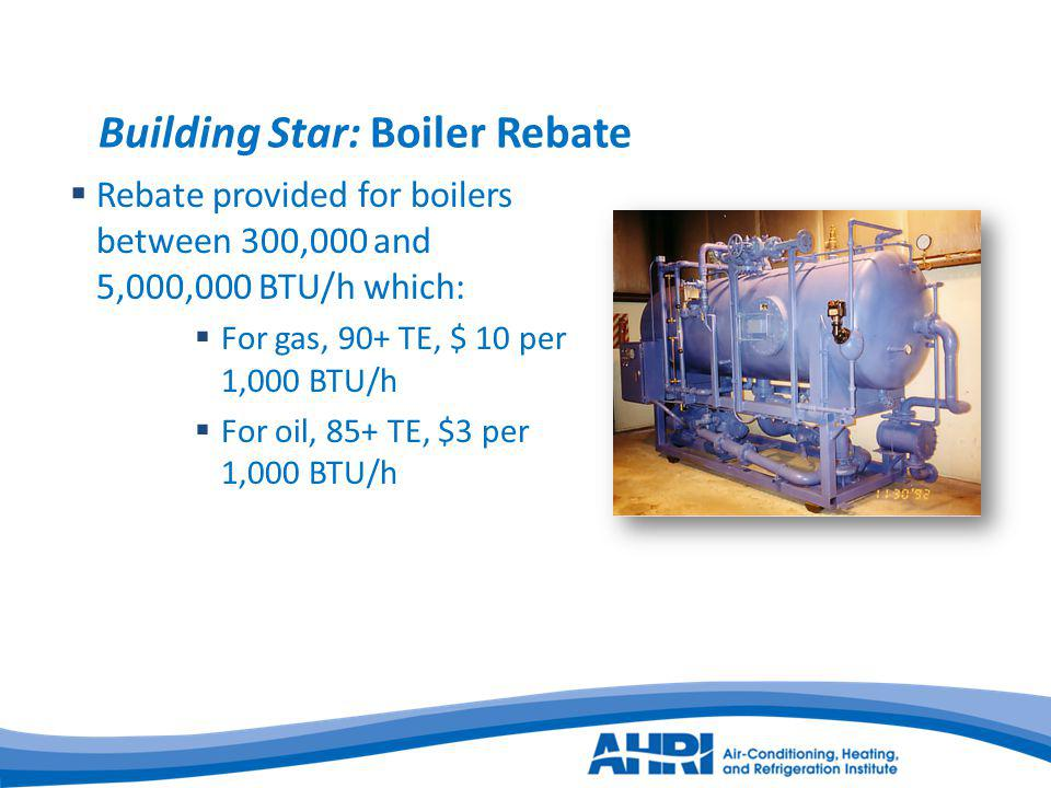 Building Star: Boiler Rebate Rebate provided for boilers between 300,000 and 5,000,000 BTU/h which: For gas, 90+ TE, $ 10 per 1,000 BTU/h For oil, 85+ TE, $3 per 1,000 BTU/h