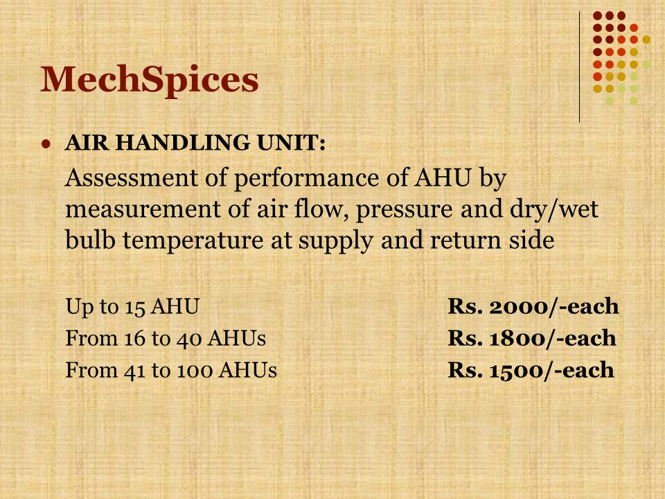 MechSpices AIR HANDLING UNIT: Assessment of performance of AHU by measurement of air flow, pressure and dry/wet bulb temperature at supply and return side Up to 15 AHURs.