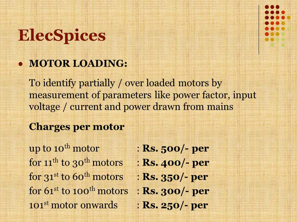 ElecSpices MOTOR LOADING: To identify partially / over loaded motors by measurement of parameters like power factor, input voltage / current and power drawn from mains Charges per motor up to 10 th motor: Rs.