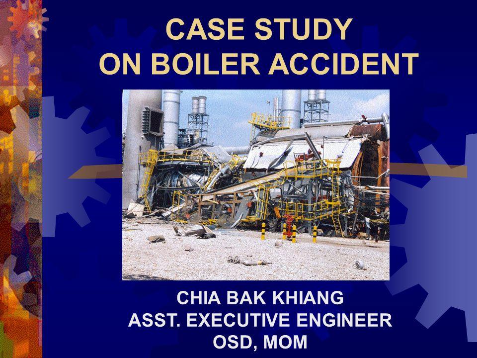CASE STUDY ON BOILER ACCIDENT CHIA BAK KHIANG ASST. EXECUTIVE ENGINEER OSD, MOM