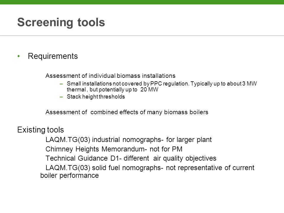 Screening tools Requirements Assessment of individual biomass installations –Small installations not covered by PPC regulation.