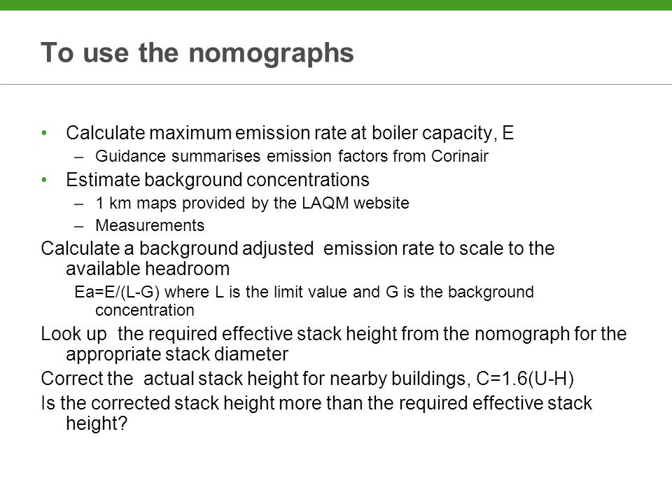 To use the nomographs Calculate maximum emission rate at boiler capacity, E –Guidance summarises emission factors from Corinair Estimate background concentrations –1 km maps provided by the LAQM website –Measurements Calculate a background adjusted emission rate to scale to the available headroom Ea=E/(L-G) where L is the limit value and G is the background concentration Look up the required effective stack height from the nomograph for the appropriate stack diameter Correct the actual stack height for nearby buildings, C=1.6(U-H) Is the corrected stack height more than the required effective stack height