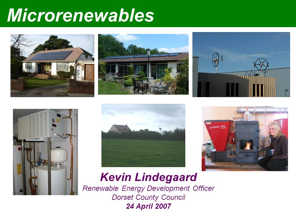 Microrenewables Kevin Lindegaard Renewable Energy Development Officer Dorset County Council 24 April 2007