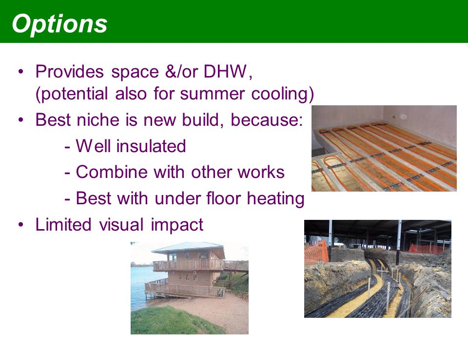 Options Provides space &/or DHW, (potential also for summer cooling) Best niche is new build, because: - Well insulated - Combine with other works - Best with under floor heating Limited visual impact