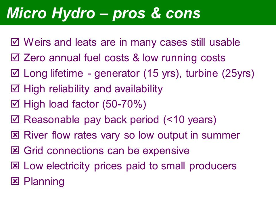 Micro Hydro – pros & cons Weirs and leats are in many cases still usable Zero annual fuel costs & low running costs Long lifetime - generator (15 yrs), turbine (25yrs) High reliability and availability High load factor (50-70%) Reasonable pay back period (<10 years) River flow rates vary so low output in summer Grid connections can be expensive Low electricity prices paid to small producers Planning