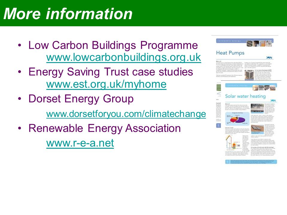 More information Low Carbon Buildings Programme www.lowcarbonbuildings.org.uk www.lowcarbonbuildings.org.uk Energy Saving Trust case studies www.est.org.uk/myhome www.est.org.uk/myhome Dorset Energy Group www.dorsetforyou.com/climatechange Renewable Energy Association www.r-e-a.net