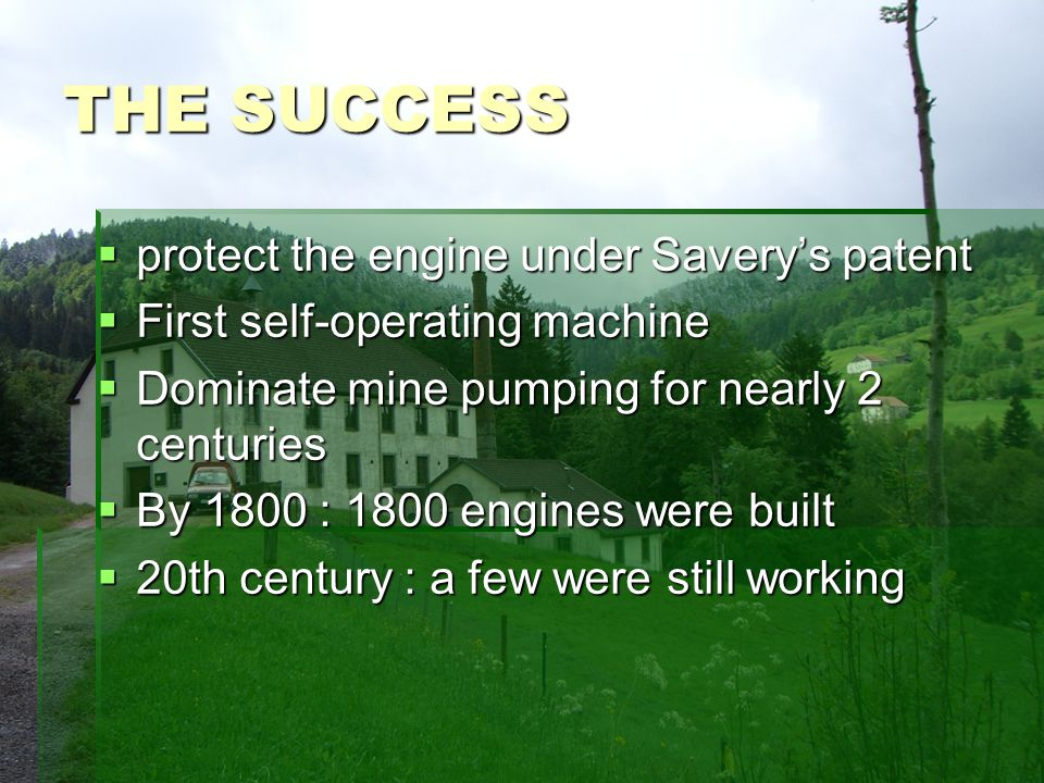 THE SUCCESS protect the engine under Saverys patent protect the engine under Saverys patent First self-operating machine First self-operating machine Dominate mine pumping for nearly 2 centuries Dominate mine pumping for nearly 2 centuries By 1800 : 1800 engines were built By 1800 : 1800 engines were built 20th century : a few were still working 20th century : a few were still working