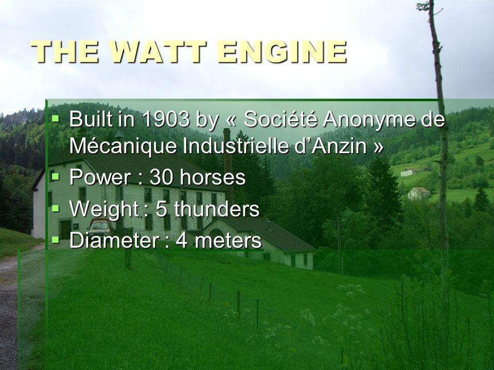 THE WATT ENGINE Built in 1903 by « Société Anonyme de Mécanique Industrielle dAnzin » Built in 1903 by « Société Anonyme de Mécanique Industrielle dAnzin » Power : 30 horses Power : 30 horses Weight : 5 thunders Weight : 5 thunders Diameter : 4 meters Diameter : 4 meters