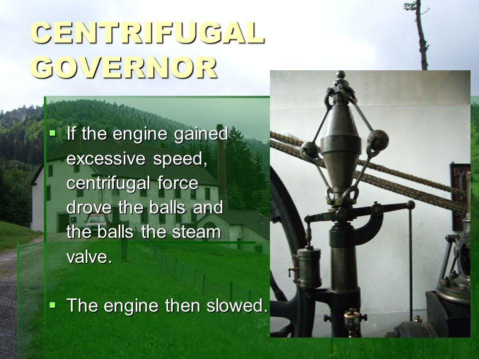 CENTRIFUGAL GOVERNOR If the engine gained If the engine gained excessive speed, centrifugal force drove the balls and the balls the steam valve.