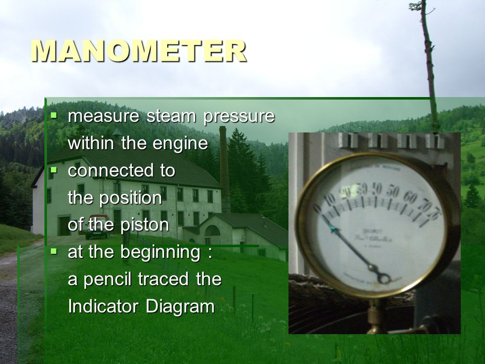 MANOMETER measure steam pressure measure steam pressure within the engine connected to connected to the position of the piston of the piston at the beginning : at the beginning : a pencil traced the Indicator Diagram