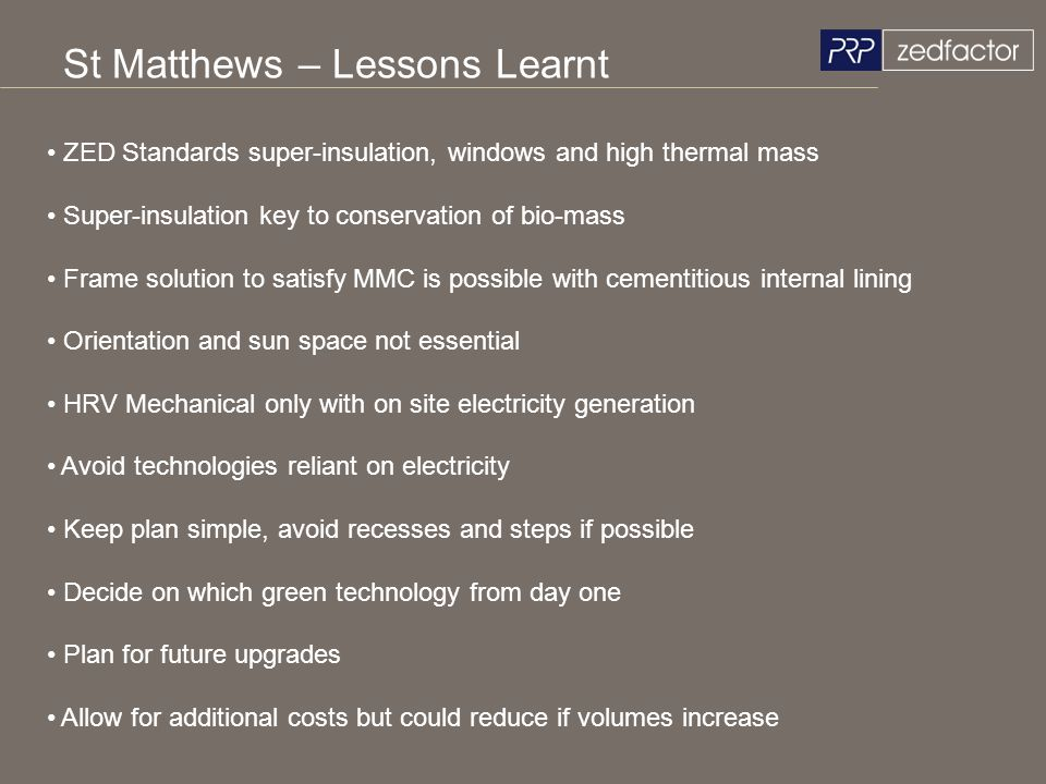 St Matthews – Lessons Learnt ZED Standards super-insulation, windows and high thermal mass Super-insulation key to conservation of bio-mass Frame solu