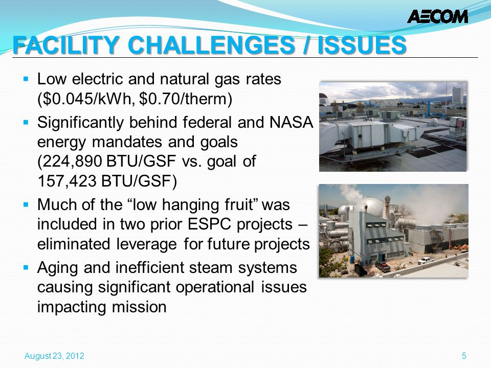 FACILITY CHALLENGES / ISSUES FACILITY CHALLENGES / ISSUES Low electric and natural gas rates ($0.045/kWh, $0.70/therm) Significantly behind federal and NASA energy mandates and goals (224,890 BTU/GSF vs.