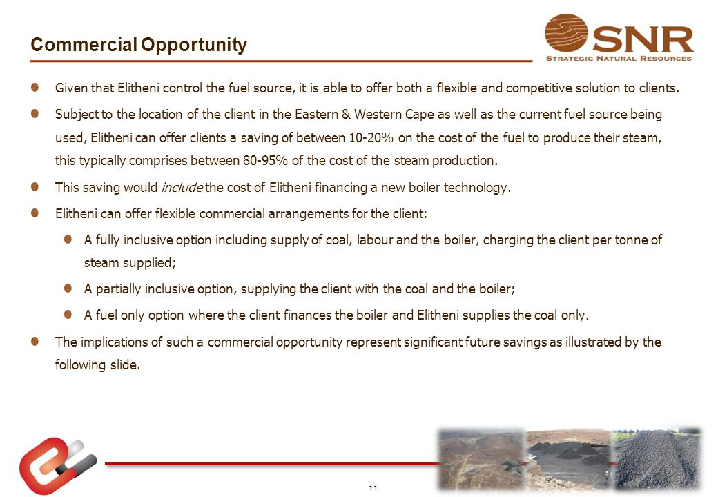 Commercial Opportunity Given that Elitheni control the fuel source, it is able to offer both a flexible and competitive solution to clients. Subject t