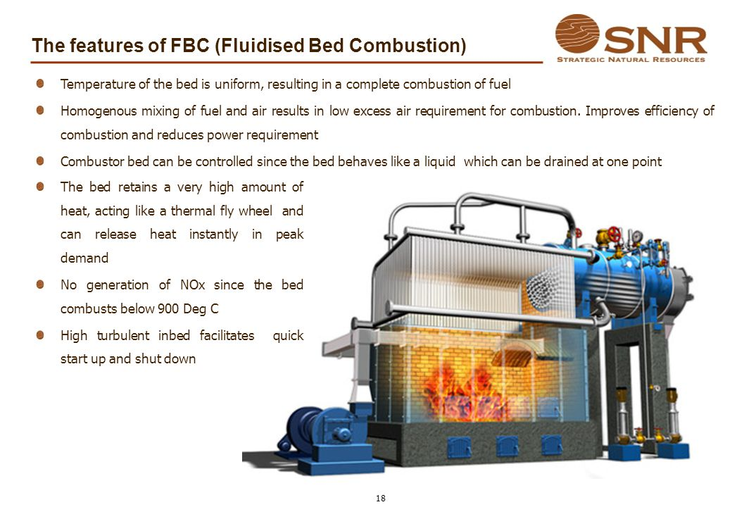 The features of FBC (Fluidised Bed Combustion) The bed retains a very high amount of heat, acting like a thermal fly wheel and can release heat instan