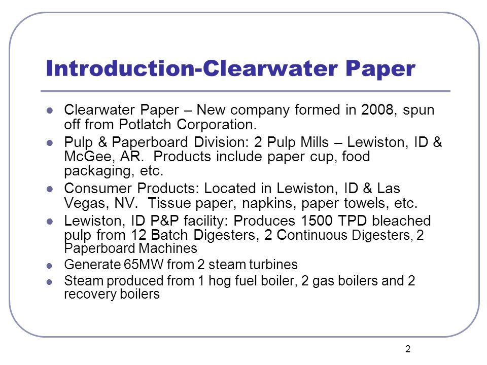 2 Introduction-Clearwater Paper Clearwater Paper – New company formed in 2008, spun off from Potlatch Corporation. Pulp & Paperboard Division: 2 Pulp