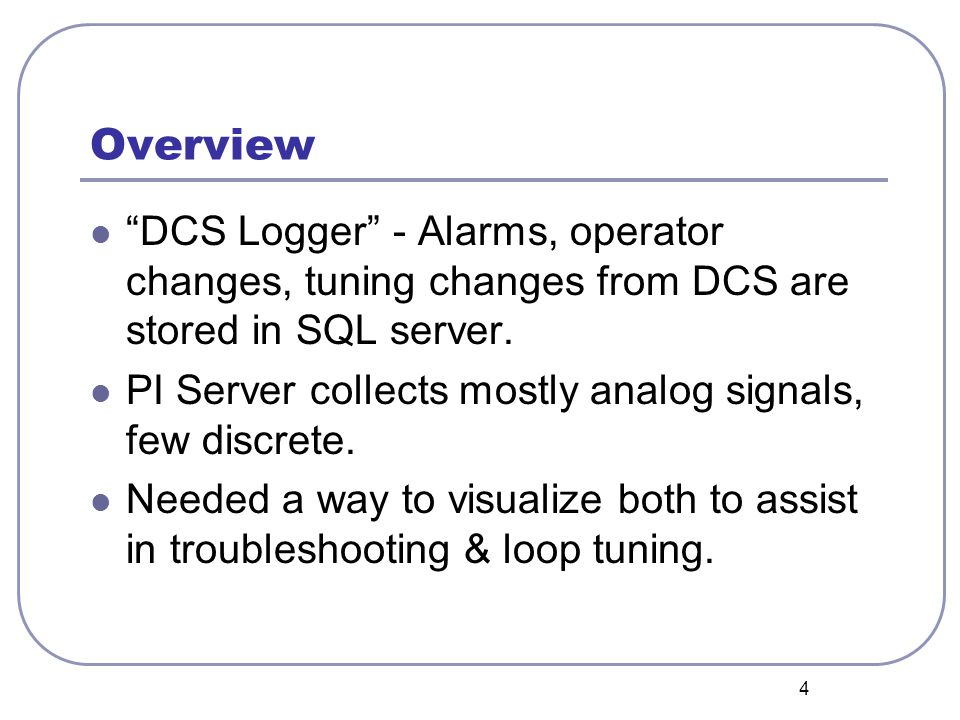 4 Overview DCS Logger - Alarms, operator changes, tuning changes from DCS are stored in SQL server. PI Server collects mostly analog signals, few disc