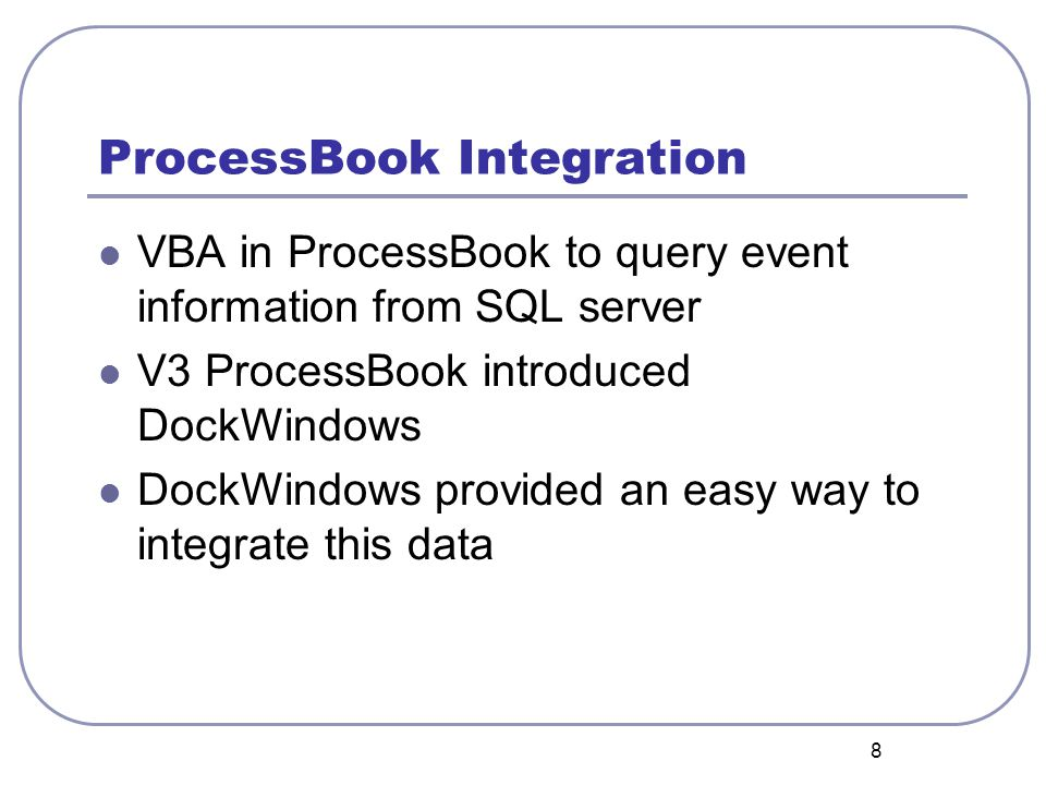 8 ProcessBook Integration VBA in ProcessBook to query event information from SQL server V3 ProcessBook introduced DockWindows DockWindows provided an easy way to integrate this data