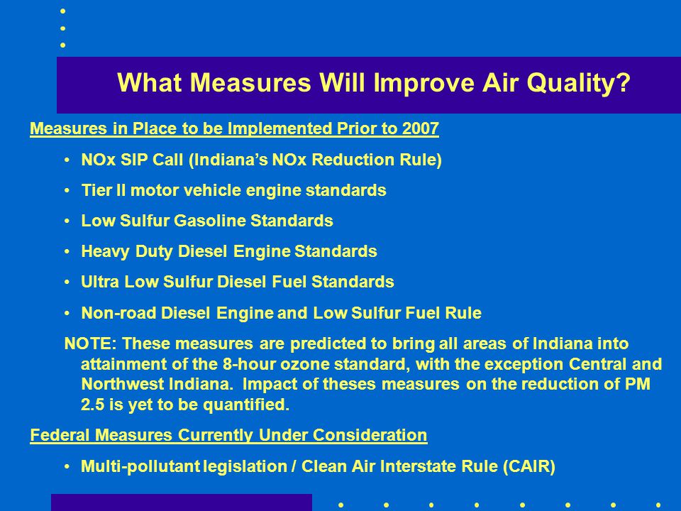 What Measures Will Improve Air Quality? Measures in Place to be Implemented Prior to 2007 NOx SIP Call (Indianas NOx Reduction Rule) Tier II motor veh