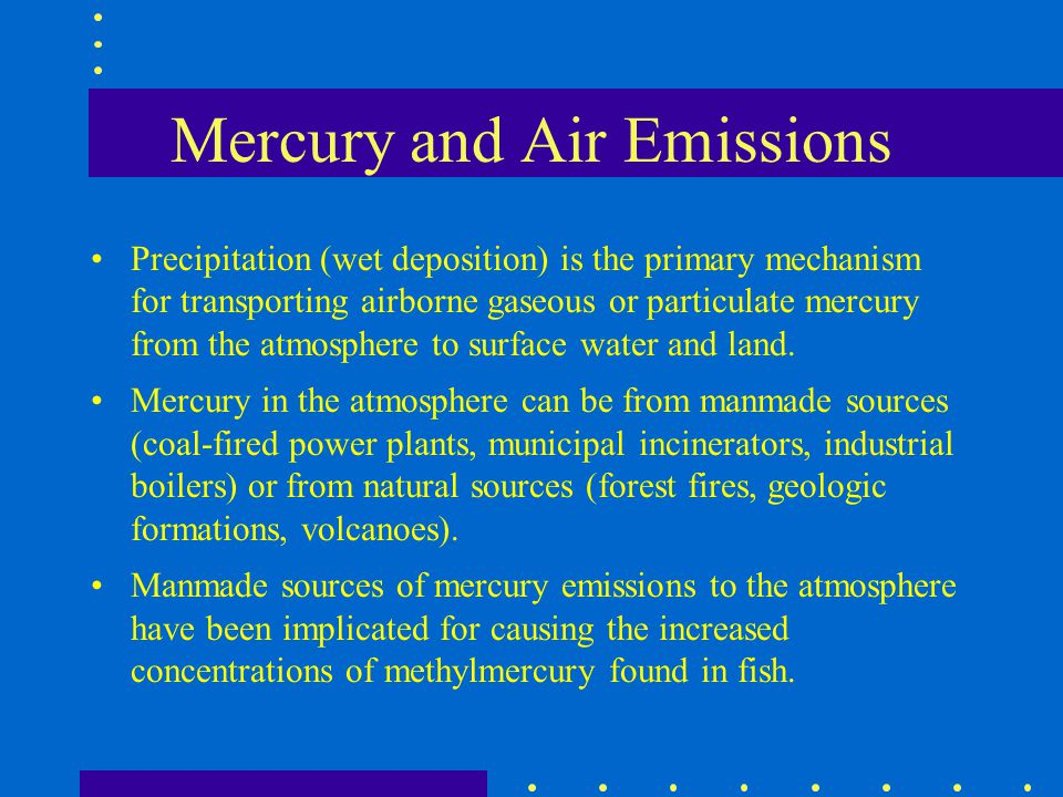 Mercury and Air Emissions Precipitation (wet deposition) is the primary mechanism for transporting airborne gaseous or particulate mercury from the at