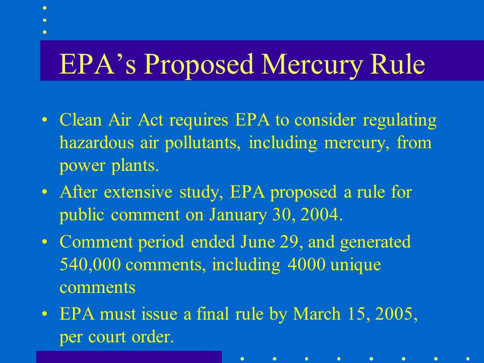 EPAs Proposed Mercury Rule Clean Air Act requires EPA to consider regulating hazardous air pollutants, including mercury, from power plants. After ext