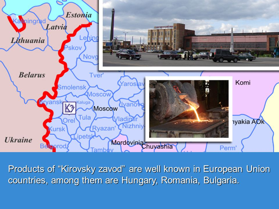 Products of Kirovsky zavod are well known in European Union countries, among them are Hungary, Romania, Bulgaria.