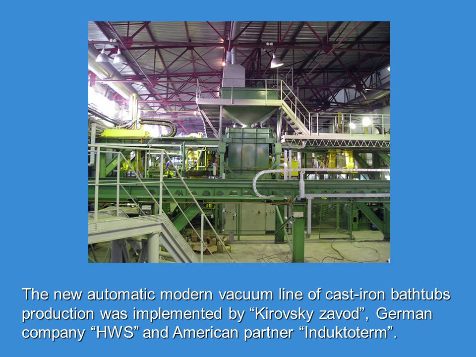 The new automatic modern vacuum line of cast-iron bathtubs production was implemented by Kirovsky zavod, German company HWS and American partner Induktoterm.