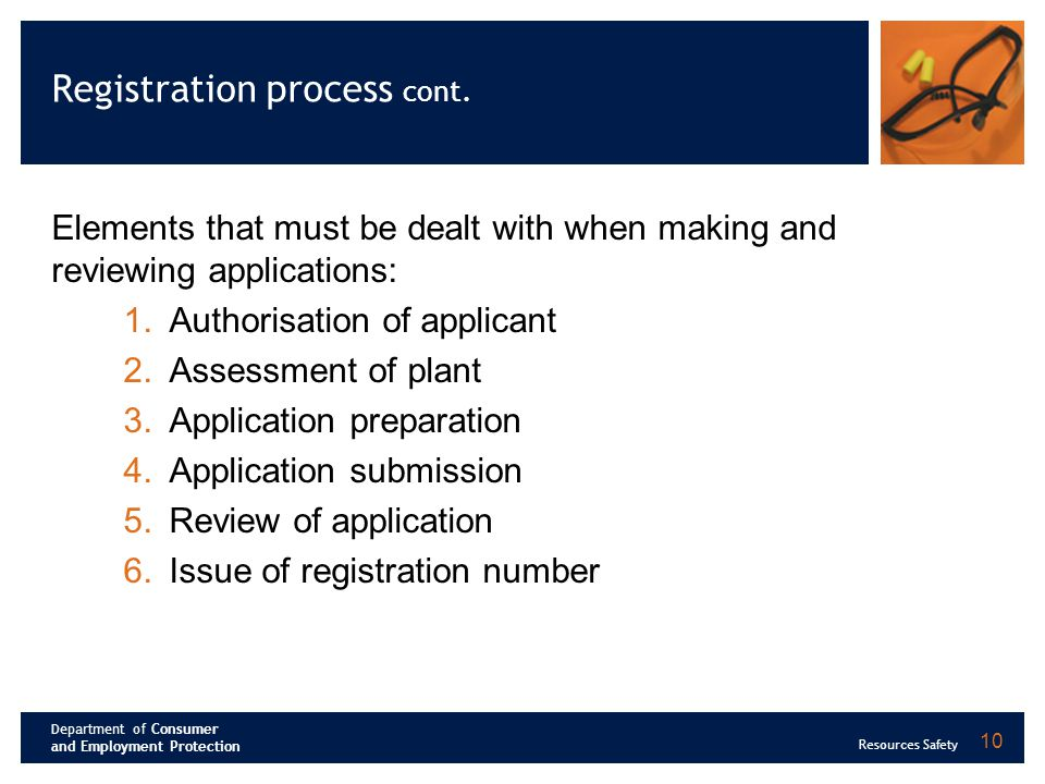 Department of Consumer and Employment Protection Resources Safety 10 Registration process cont. Elements that must be dealt with when making and revie