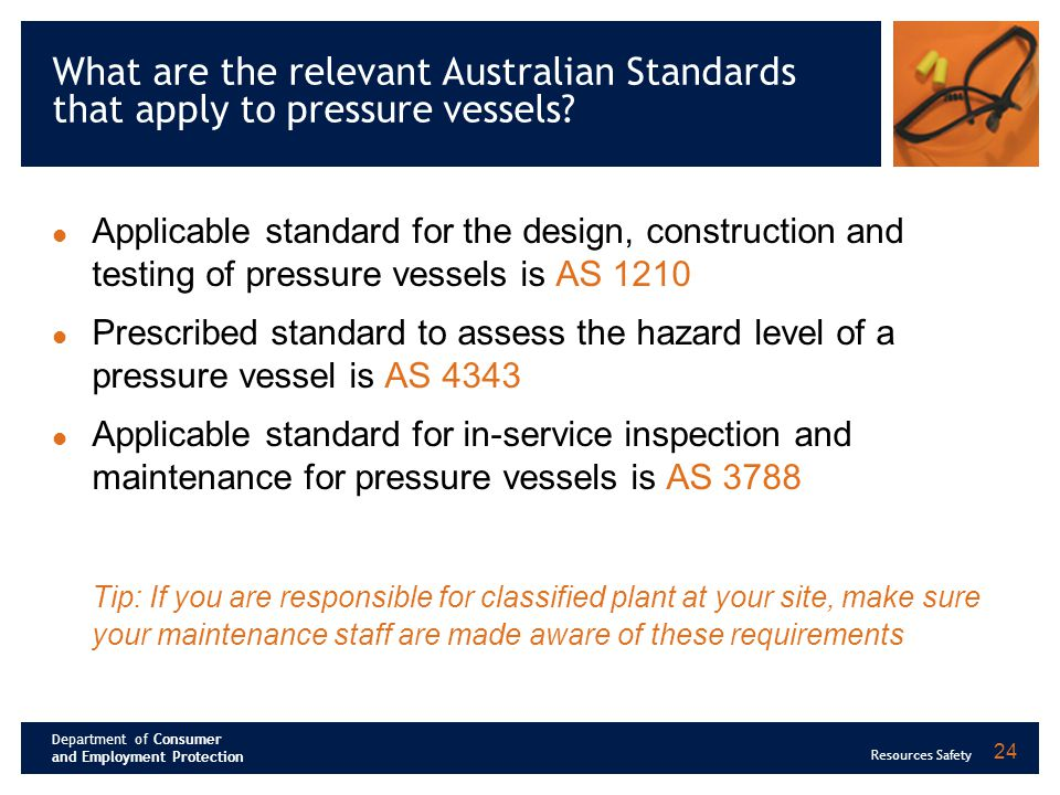 Department of Consumer and Employment Protection Resources Safety 24 What are the relevant Australian Standards that apply to pressure vessels.