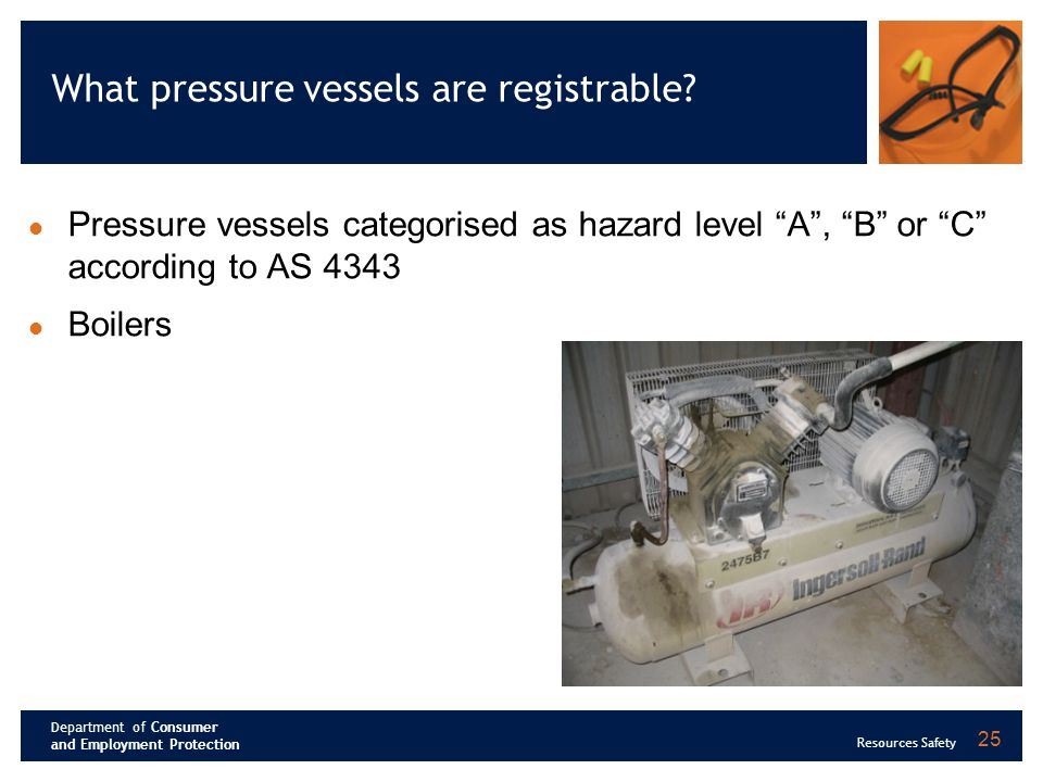 Department of Consumer and Employment Protection Resources Safety 25 What pressure vessels are registrable? Pressure vessels categorised as hazard lev