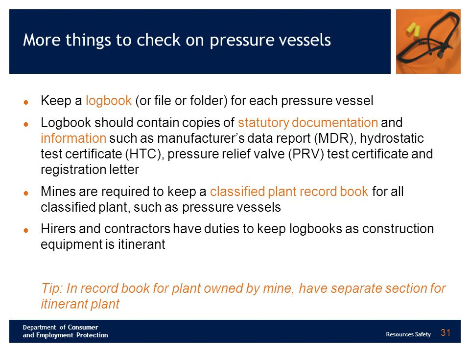 Department of Consumer and Employment Protection Resources Safety 31 More things to check on pressure vessels Keep a logbook (or file or folder) for e