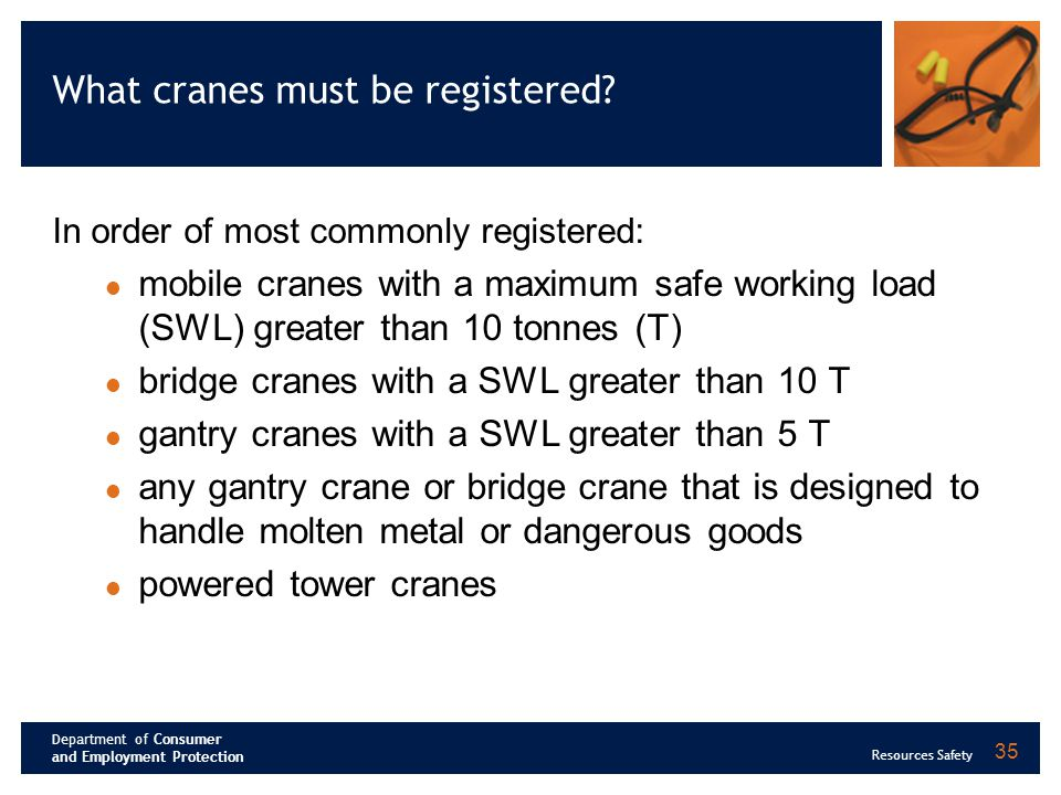 Department of Consumer and Employment Protection Resources Safety 35 What cranes must be registered? In order of most commonly registered: mobile cran