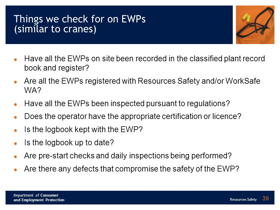 Department of Consumer and Employment Protection Resources Safety 39 Things we check for on EWPs (similar to cranes) Have all the EWPs on site been re