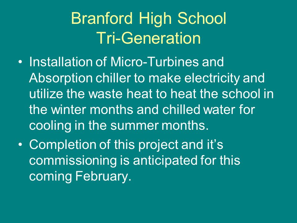 Branford High School Tri-Generation Installation of Micro-Turbines and Absorption chiller to make electricity and utilize the waste heat to heat the school in the winter months and chilled water for cooling in the summer months.