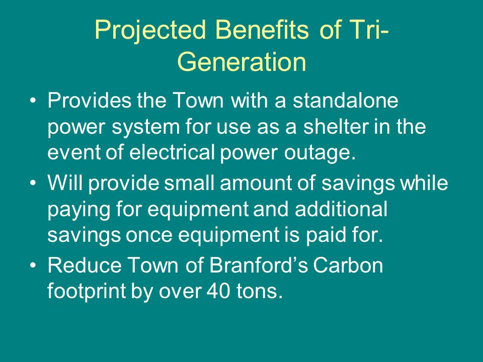 Projected Benefits of Tri- Generation Provides the Town with a standalone power system for use as a shelter in the event of electrical power outage. W