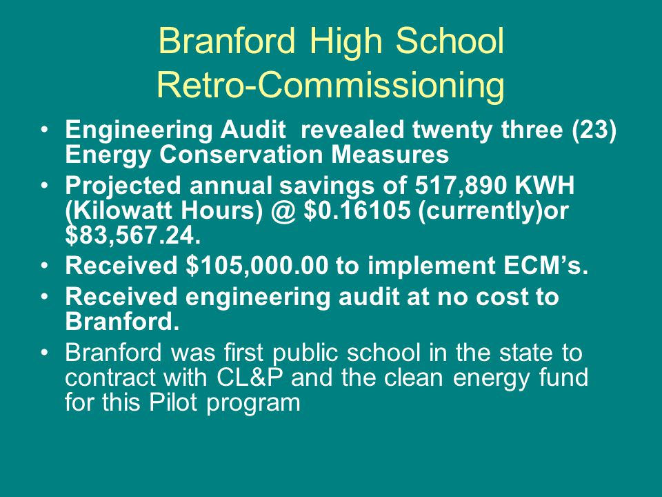 Branford High School Retro-Commissioning Engineering Audit revealed twenty three (23) Energy Conservation Measures Projected annual savings of 517,890 KWH (Kilowatt Hours) @ $0.16105 (currently)or $83,567.24.