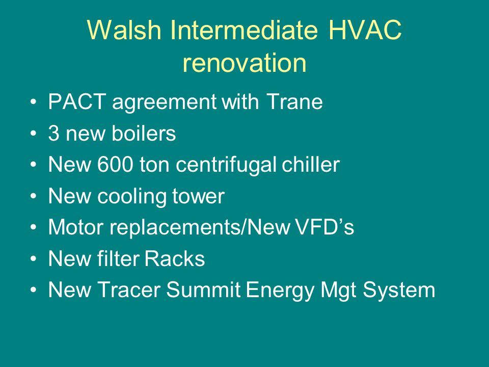 Walsh Intermediate HVAC renovation PACT agreement with Trane 3 new boilers New 600 ton centrifugal chiller New cooling tower Motor replacements/New VF