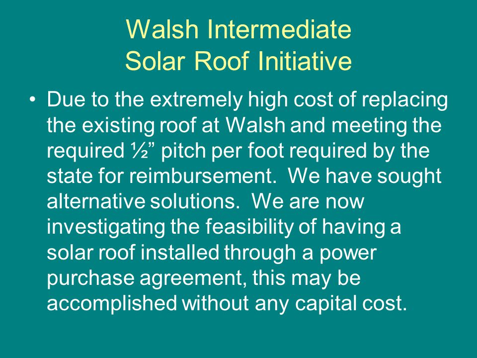 Walsh Intermediate Solar Roof Initiative Due to the extremely high cost of replacing the existing roof at Walsh and meeting the required ½ pitch per f