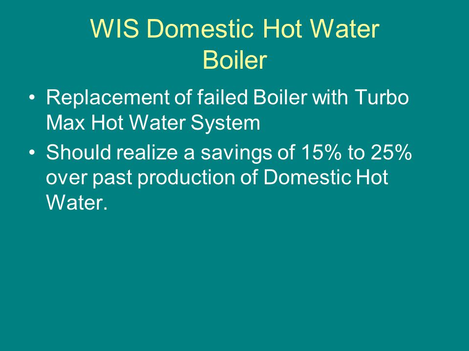 WIS Domestic Hot Water Boiler Replacement of failed Boiler with Turbo Max Hot Water System Should realize a savings of 15% to 25% over past production of Domestic Hot Water.