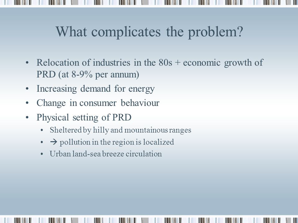 What complicates the problem? Relocation of industries in the 80s + economic growth of PRD (at 8-9% per annum) Increasing demand for energy Change in