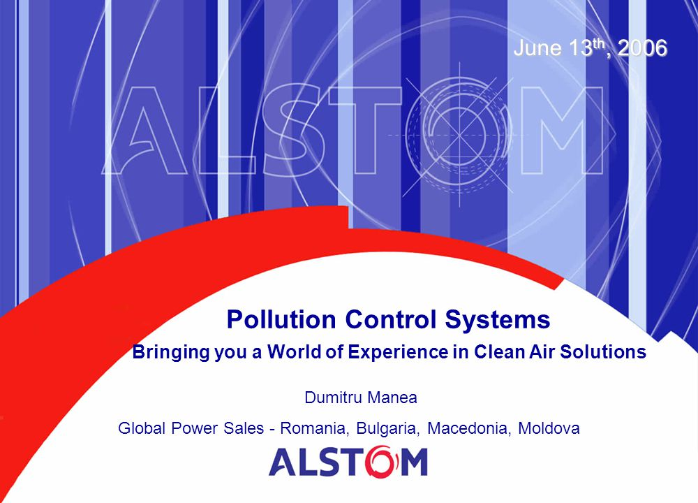 Pollution Control Systems Bringing you a World of Experience in Clean Air Solutions June 13 th, 2006 Dumitru Manea Global Power Sales - Romania, Bulga