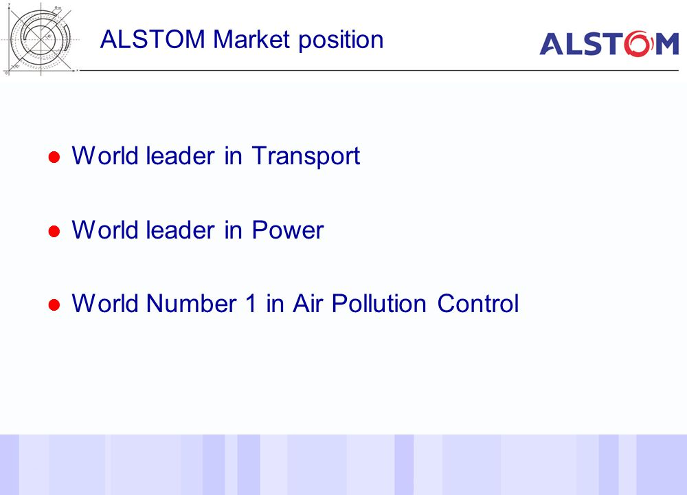 6 ALSTOM Market position World leader in Transport World leader in Power World Number 1 in Air Pollution Control