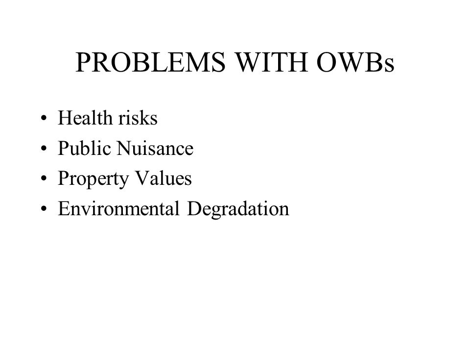 PROBLEMS WITH OWBs Health risks Public Nuisance Property Values Environmental Degradation