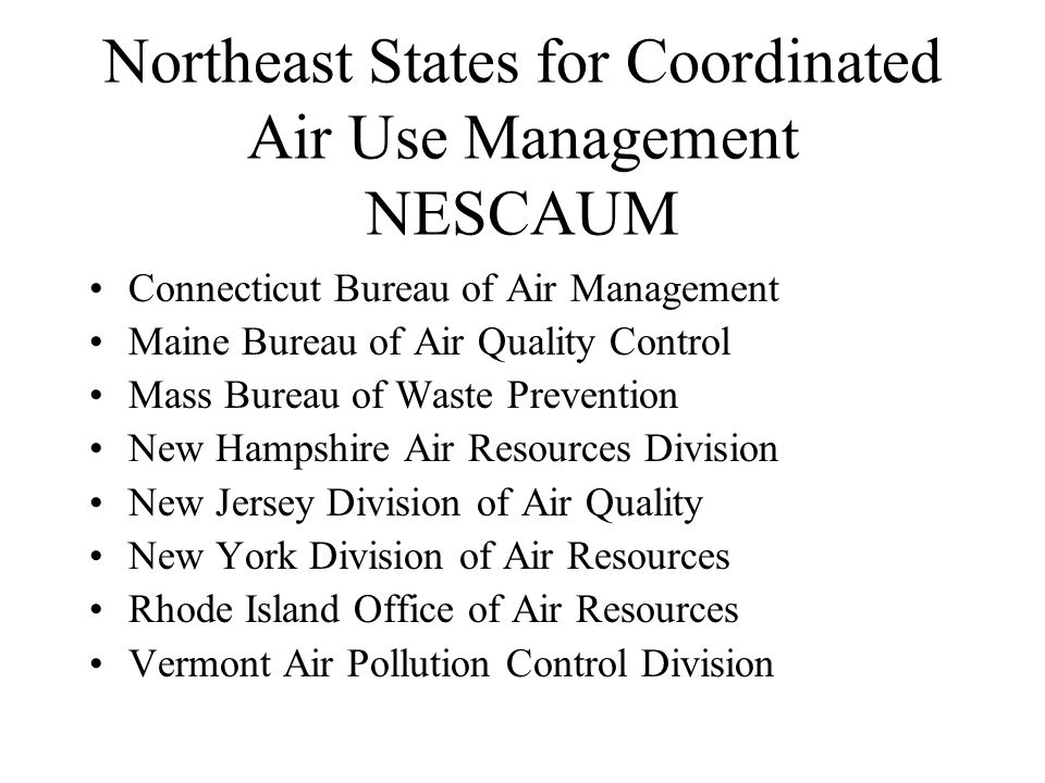 Northeast States for Coordinated Air Use Management NESCAUM Connecticut Bureau of Air Management Maine Bureau of Air Quality Control Mass Bureau of Waste Prevention New Hampshire Air Resources Division New Jersey Division of Air Quality New York Division of Air Resources Rhode Island Office of Air Resources Vermont Air Pollution Control Division