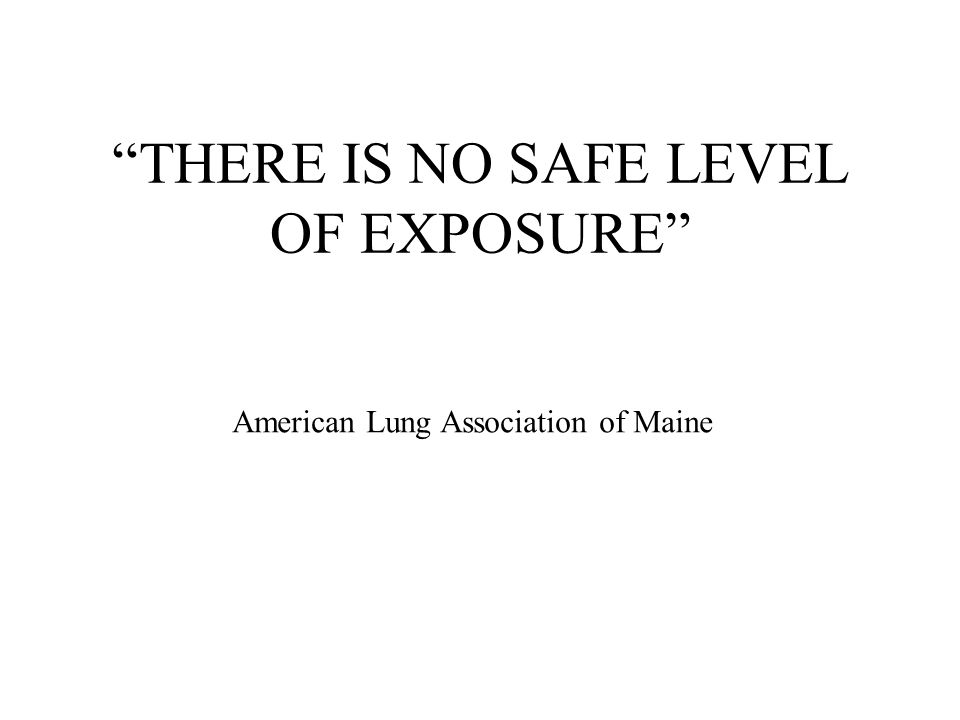 THERE IS NO SAFE LEVEL OF EXPOSURE American Lung Association of Maine