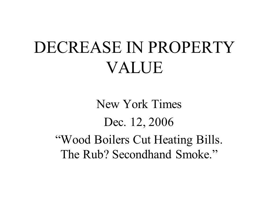 DECREASE IN PROPERTY VALUE New York Times Dec. 12, 2006 Wood Boilers Cut Heating Bills.