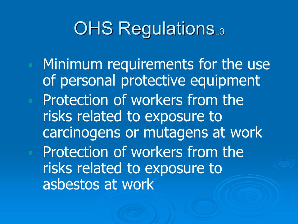Minimum requirements for the use of personal protective equipment Protection of workers from the risks related to exposure to carcinogens or mutagens at work Protection of workers from the risks related to exposure to asbestos at work OHS Regulations..3
