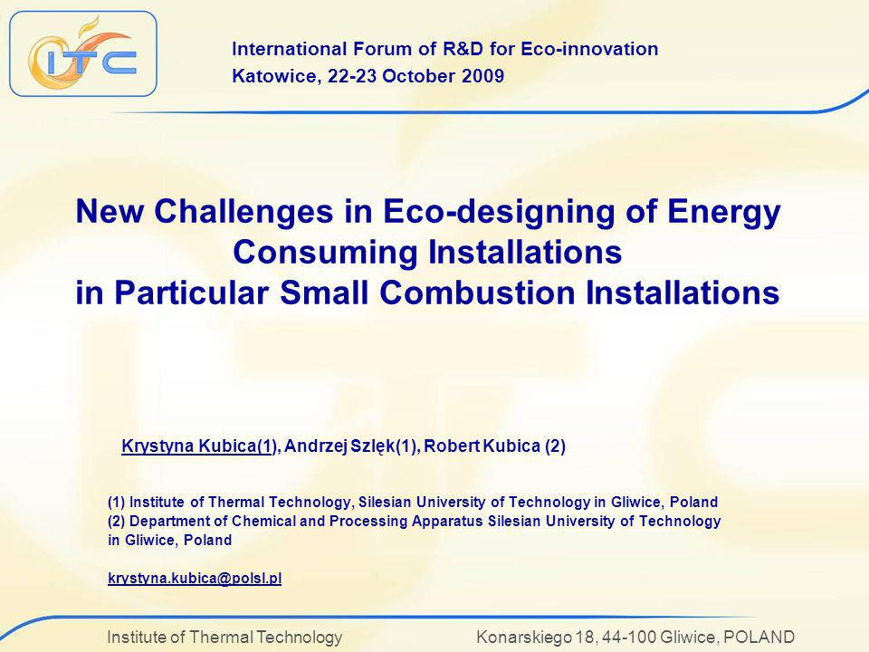 Institute of Thermal Technology Konarskiego 18, 44-100 Gliwice, POLAND New Challenges in Eco-designing of Energy Consuming Installations in Particular Small Combustion Installations (1) Institute of Thermal Technology, Silesian University of Technology in Gliwice, Poland (2) Department of Chemical and Processing Apparatus Silesian University of Technology in Gliwice, Poland krystyna.kubica@polsl.pl Krystyna Kubica(1), Andrzej Szlęk(1), Robert Kubica (2) International Forum of R&D for Eco-innovation Katowice, 22-23 October 2009