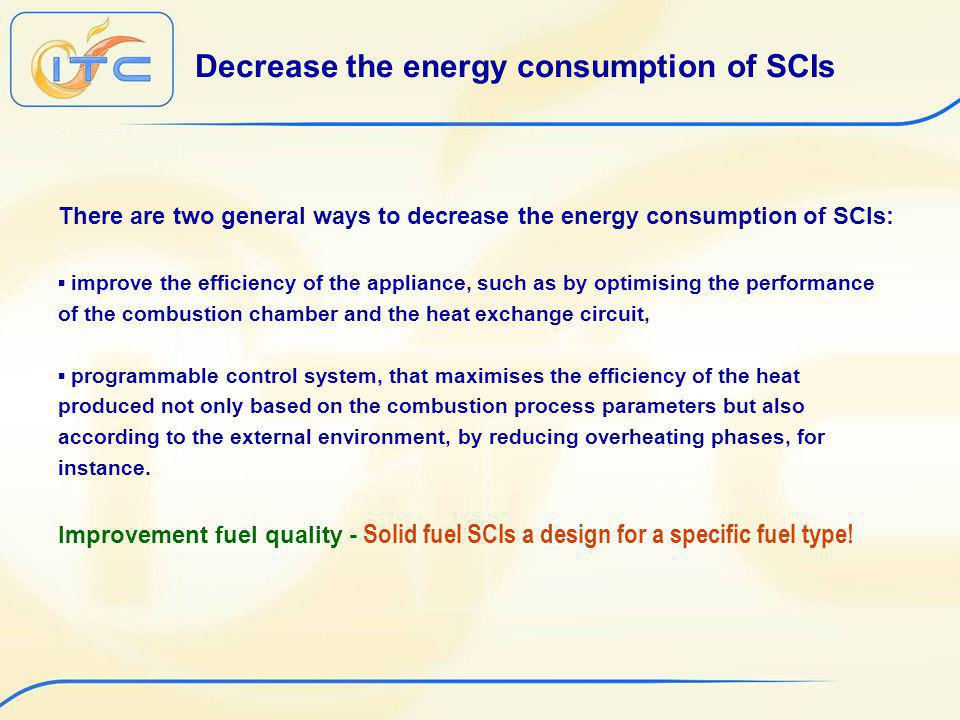 Decrease the energy consumption of SCIs There are two general ways to decrease the energy consumption of SCIs: improve the efficiency of the appliance, such as by optimising the performance of the combustion chamber and the heat exchange circuit, programmable control system, that maximises the efficiency of the heat produced not only based on the combustion process parameters but also according to the external environment, by reducing overheating phases, for instance.