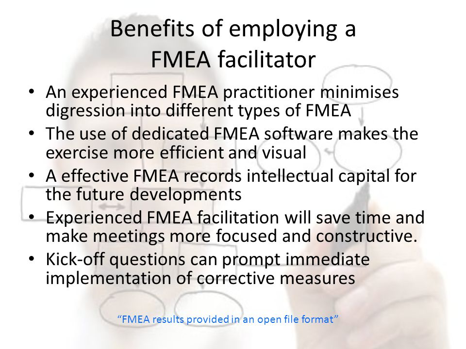 Benefits of employing a FMEA facilitator An experienced FMEA practitioner minimises digression into different types of FMEA The use of dedicated FMEA
