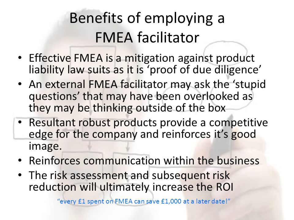 Benefits of employing a FMEA facilitator Effective FMEA is a mitigation against product liability law suits as it is proof of due diligence An externa
